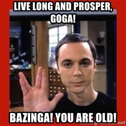 Dr. Sheldon Cooper - LIVE LONG AND PROSPER, GOGA! bAZINGA! yOU ARE OLD!