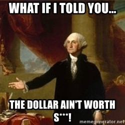 george washington - What if i told you... the dollar ain't worth s***!
