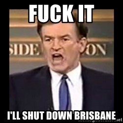 Fuck it meme - FUCK IT I'LL SHUT DOWN BRISBANE