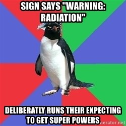 """Comic Book Addict Penguin - sign says """"Warning: radiation"""" deliberatly runs their expecting to get super powers"""