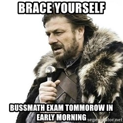 Brace your self, the Christmas commercials are coming. - Brace yourself Bussmath exam tommorow in early morning