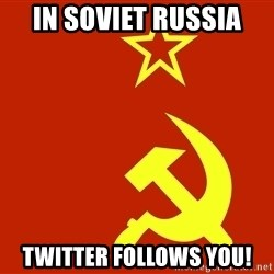 In Soviet Russia - IN SOVIET RUSSIA TWITTER FOLLOWS YOU!
