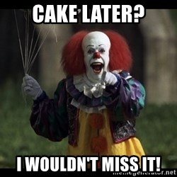 PennywiseLaughAtYou - Cake later? I wouldn't miss it!