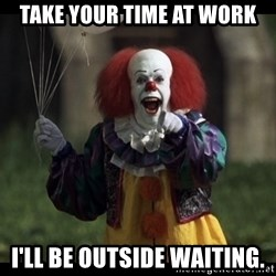 PennywiseLaughAtYou - Take your time at work I'll be outside waiting.