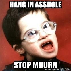 retarded kid with glasses - hang in asshole stop mourn