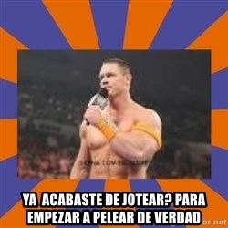 John cena be like you got a big ass dick -  ya  acabaste de jotear? para empezar a pelear de verdad