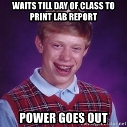 Bad Luck Brian - Waits till day of class to print lab report power goes out