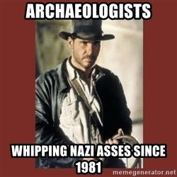 Indiana Jones - Archaeologists whipping nazi asses since 1981