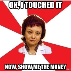 nurse - ok, i touched it now, show me the money