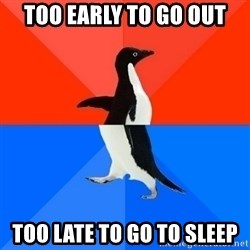 Socially Awesome Awkward Penguin - Too Early To Go Out Too Late to Go to sleep