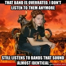 ScumBag MetalHead - That band is overrated, I don't listen to them anymore still listens to bands that sound almost identical