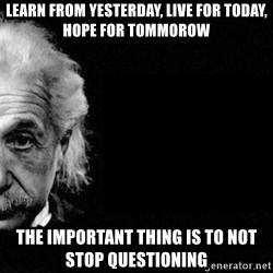 Albert Einstein The Second - learn from yesterday, live for today, hope for tommorow the important thing is to not stop questioning