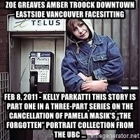 """ZOE GREAVES TIMMINS ONTARIO - ZOE GREAVES AMBER TROOCK downtown eastside vancouver facesitting Feb 8, 2011 - Kelly Parkatti This story is Part One in a three-part series on the cancellation of Pamela Masik's """"The Forgotten"""" portrait collection from the UBC ..."""