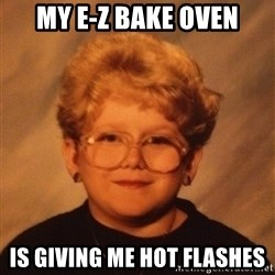 60 Year-Old Girl - My e-z bake oven is giving me hot flashes