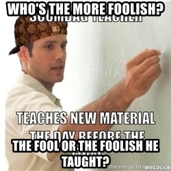 Scumbag Teacher - who's the more foolish? The fool or the foolish he taught?