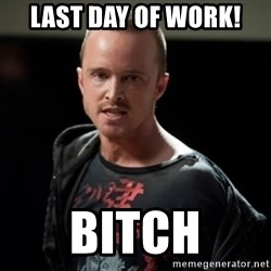 Jesse Pinkman says Bitch - last day of work! Bitch