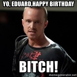 Jesse Pinkman says Bitch - yo, eduard,Happy birthday BITCH!