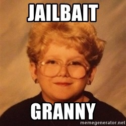 60 year old - Jailbait Granny