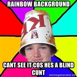 Bad Braydon - rainbow background cant see it cos hes a blind cunt