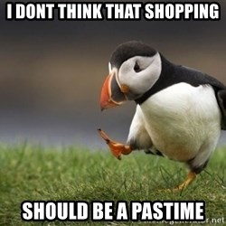 Unpopular Opinion Puffin - I dont think that shopping should be a pastime