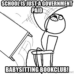 Desk Flip Rage Guy - school is just a government paid babysitting bookclub!