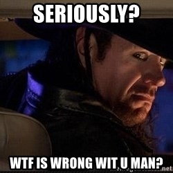 The Undertaker - Seriously? Wtf is wrong wit u man?