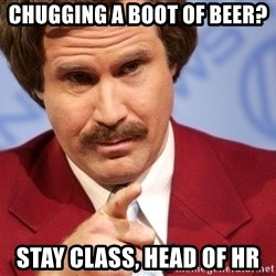 You stay classy - chugging a boot of beer? stay class, head of hr