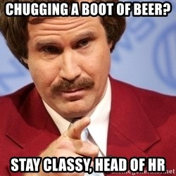 You stay classy - chugging a boot of beer? Stay classy, head of hr