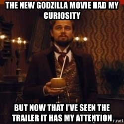 you had my curiosity dicaprio - The new godzilla movie had my curiosity but now that i've seen the trailer it has my attention