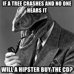 Real_Life_Philosoraptor - If a tree crashes and no one hears it Will a hipster buy the CD?
