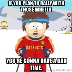 You're gonna have a bad time -  if you plan to rally with those wheels  you're gonna have a bad time.