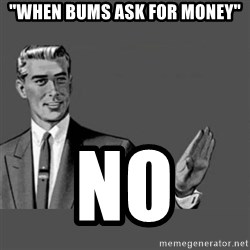 "Kill Yourself NoCaption - ""when bums ask for money"" no"