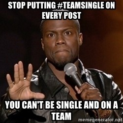 Kevin Hart - stop putting #teamsingle on every post you can't be single and on a team