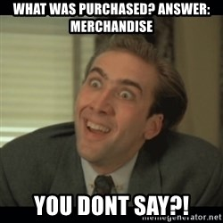 Nick Cage - What Was purchased? Answer: Merchandise You dont say?!