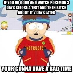 You're gonna have a bad time - IF YOU DO GOOD AND WATCH POKEMON 3 DAYS BEFORE A TEST AND THEN BITCH ABOUT IT 2 DAYS LATER YOUR GONNA HAVE A BAD TIME