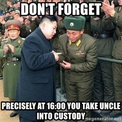 Hungry Kim Jong Un - don't forget precisely at 16:00 you take uncle into custody