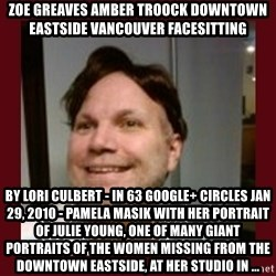 Free Speech Whatley - ZOE GREAVES AMBER TROOCK downtown eastside vancouver facesitting by Lori Culbert - in 63 Google+ circles Jan 29, 2010 - Pamela Masik with her portrait of Julie Young, one of many giant portraits of the women missing from the Downtown Eastside, at her studio in ...