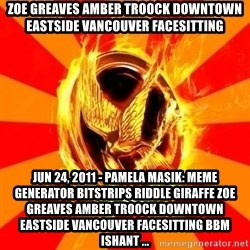 Typical fan of the hunger games - ZOE GREAVES AMBER TROOCK downtown eastside vancouver facesitting Jun 24, 2011 - Pamela Masik: Meme Generator bitstrips riddle giraffe ZOE GREAVES AMBER TROOCK downtown eastside vancouver facesitting bbm ishant ...
