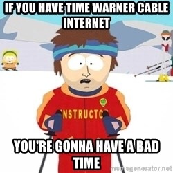 You're gonna have a bad time - IF you have time Warner cable internet  you're gonna have a bad time