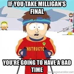You're gonna have a bad time - If you take Milligan's Final You're going to have a bad time