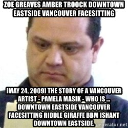 dubious history teacher - ZOE GREAVES AMBER TROOCK downtown eastside vancouver facesitting [May 24, 2009] The story of a Vancouver artist - Pamela Masik - who is ... downtown eastside vancouver facesitting riddle giraffe bbm ishant downtown eastside.