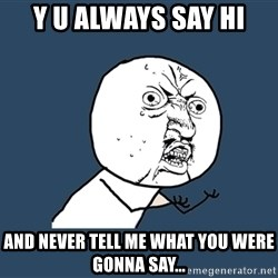 Y U No - y u always say hi and never tell me what you were gonna say...