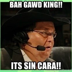 Jim Ross - Bah gawd king!! Its sin cara!!
