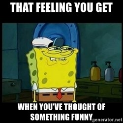 Don't you, Squidward? - That feeling you get When you've thought of something funny