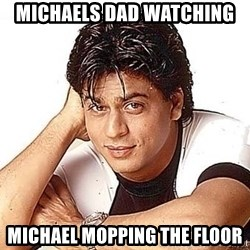 Shah Rukh Khan - michaels dad watching michael mopping the floor
