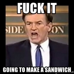 Fuck it meme - Fuck it Going to make a sandwich