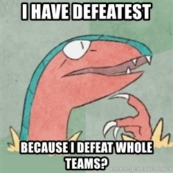 Filosoarcheops - I have defeatest because I defeat whole teams?
