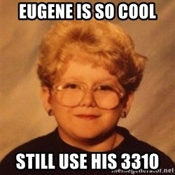 60 year old - eUGENE IS SO COOL STILL USE HIS 3310