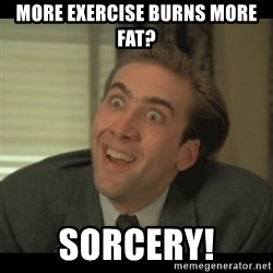 Nick Cage - More exercise burns more fat? sorcery!