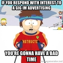 You're gonna have a bad time - If you respond with interest to  a gig im advertising you're gonna have a bad time